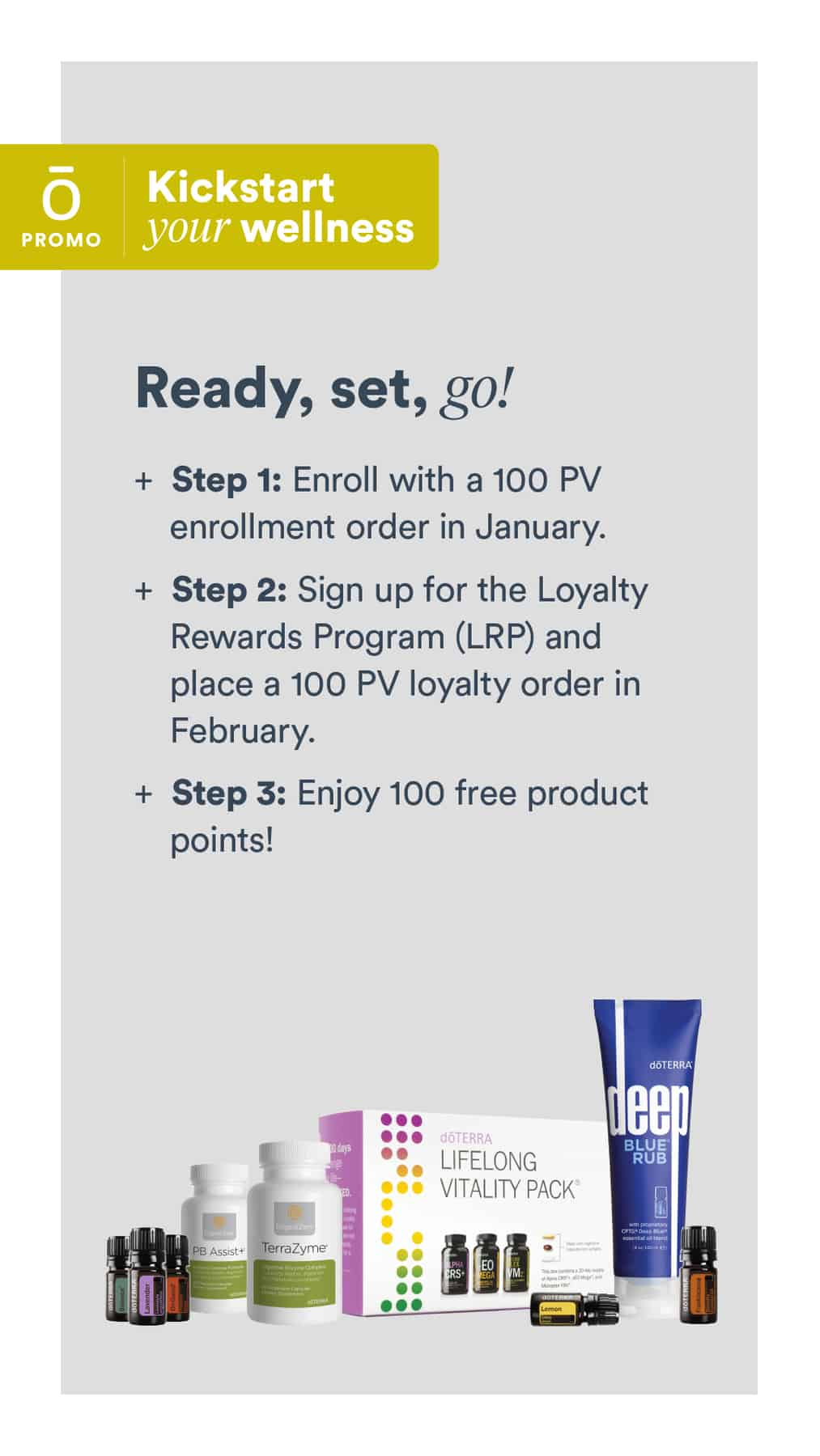 #1 - Join doTERRA with a 100 PV enrollment order in January 2020. #2 - Sign up for the Loyalty Rewards Program (LRP) and place a 100 PV loyalty order in February. #3- Enjoy 100 free product points!